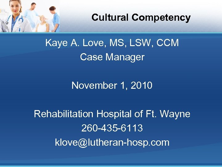 Cultural Competency Kaye A. Love, MS, LSW, CCM Case Manager November 1, 2010 Rehabilitation