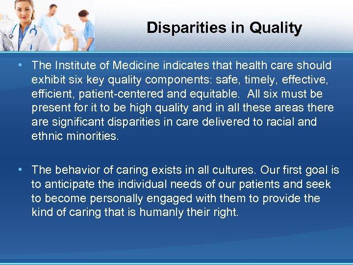 Disparities in Quality • The Institute of Medicine indicates that health care should exhibit
