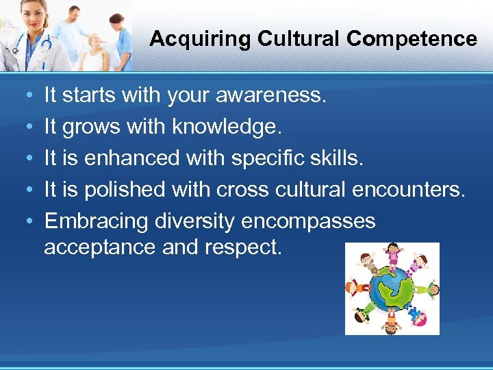 Acquiring Cultural Competence • • • It starts with your awareness. It grows with