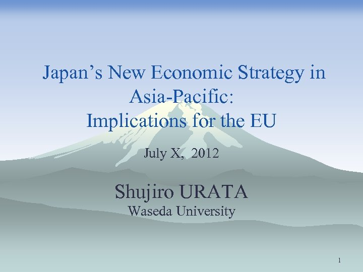 Japan's New Economic Strategy in Asia-Pacific: Implications for the EU July X, 2012 Shujiro
