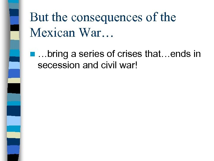 But the consequences of the Mexican War… n …bring a series of crises that…ends