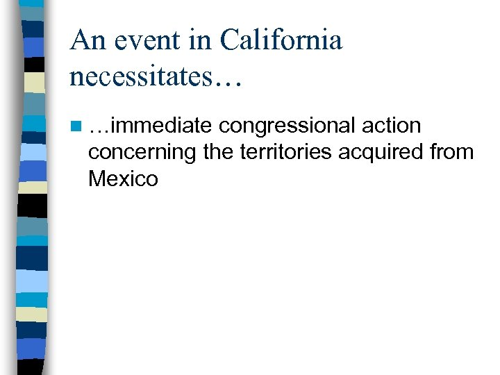 An event in California necessitates… n …immediate congressional action concerning the territories acquired from