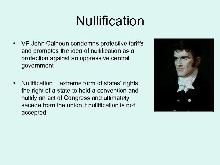 Nullification • VP John Calhoun condemns protective tariffs and promotes the idea of nullification