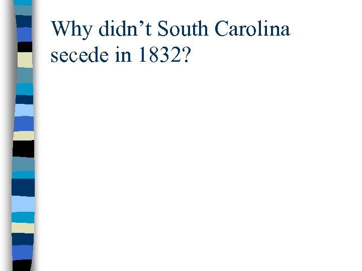 Why didn't South Carolina secede in 1832?