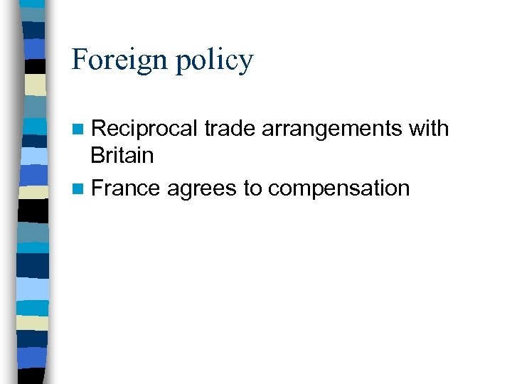 Foreign policy n Reciprocal trade arrangements with Britain n France agrees to compensation