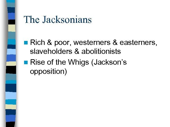 The Jacksonians n Rich & poor, westerners & easterners, slaveholders & abolitionists n Rise