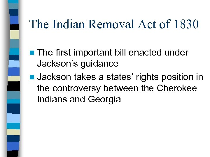 The Indian Removal Act of 1830 n The first important bill enacted under Jackson's