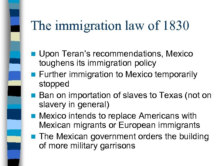 The immigration law of 1830 n n n Upon Teran's recommendations, Mexico toughens its