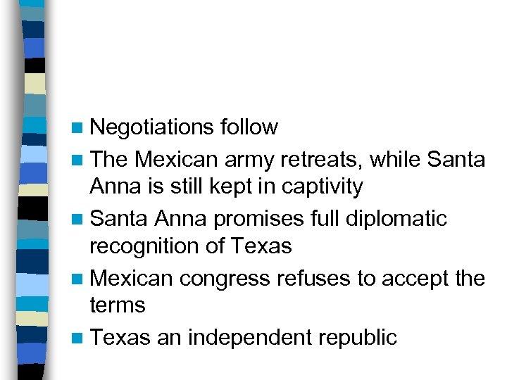 n Negotiations follow n The Mexican army retreats, while Santa Anna is still kept