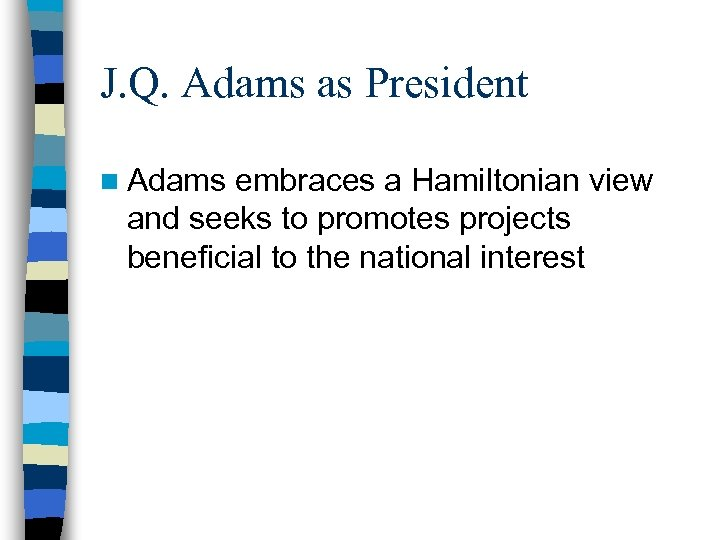 J. Q. Adams as President n Adams embraces a Hamiltonian view and seeks to