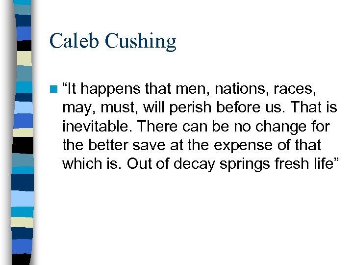 "Caleb Cushing n ""It happens that men, nations, races, may, must, will perish before"