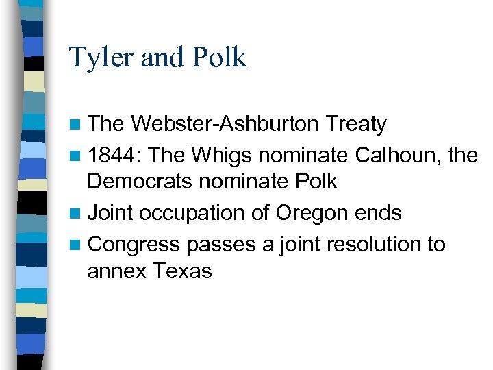 Tyler and Polk n The Webster-Ashburton Treaty n 1844: The Whigs nominate Calhoun, the