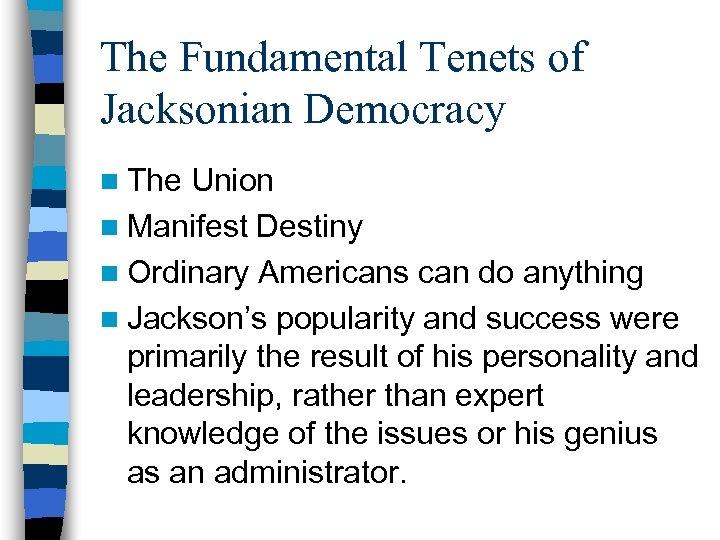 The Fundamental Tenets of Jacksonian Democracy n The Union n Manifest Destiny n Ordinary