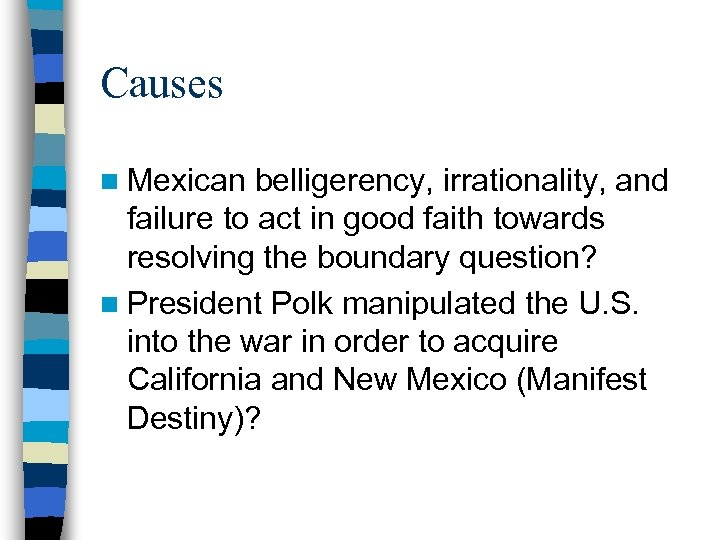 Causes n Mexican belligerency, irrationality, and failure to act in good faith towards resolving