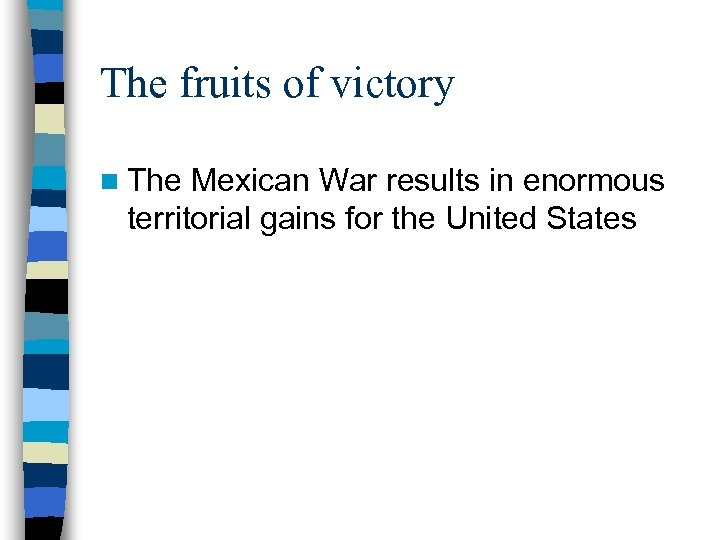 The fruits of victory n The Mexican War results in enormous territorial gains for