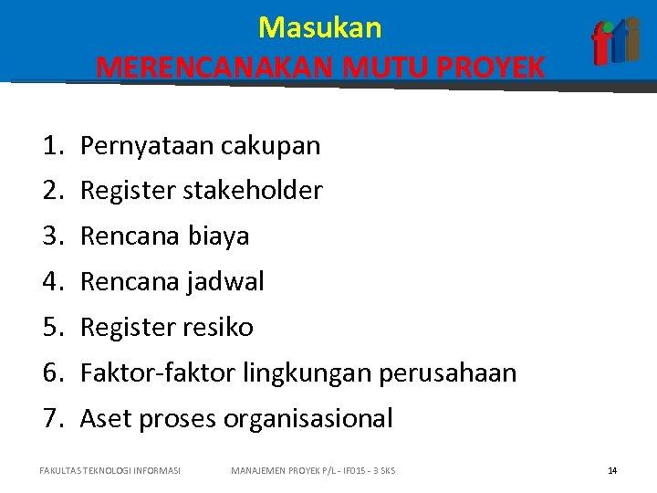 Masukan MERENCANAKAN MUTU PROYEK 1. Pernyataan cakupan 2. Register stakeholder 3. Rencana biaya 4.