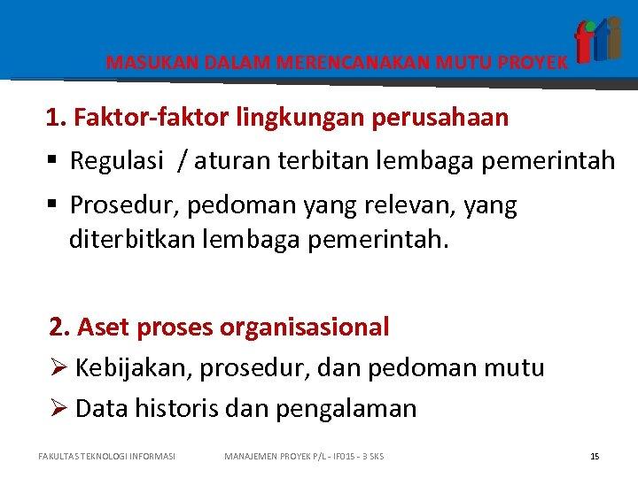 MASUKAN DALAM MERENCANAKAN MUTU PROYEK 1. Faktor-faktor lingkungan perusahaan § Regulasi / aturan terbitan