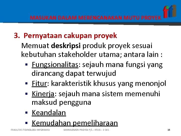 MASUKAN DALAM MERENCANAKAN MUTU PROYEK 3. Pernyataan cakupan proyek Memuat deskripsi produk proyek sesuai