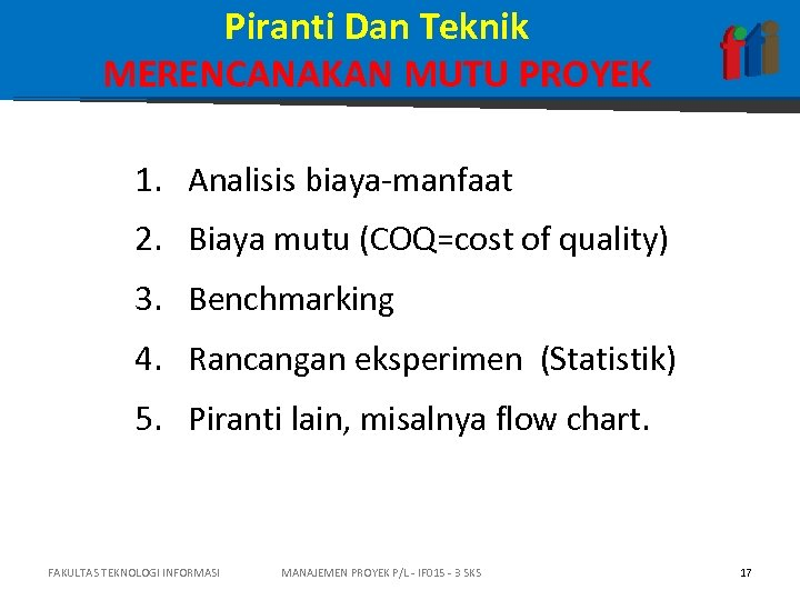 Piranti Dan Teknik MERENCANAKAN MUTU PROYEK 1. Analisis biaya-manfaat 2. Biaya mutu (COQ=cost of