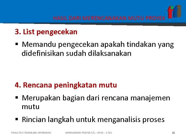 HASIL DARI MERENCANAKAN MUTU PROYEK 3. List pengecekan § Memandu pengecekan apakah tindakan yang