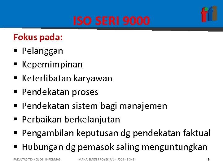 ISO SERI 9000 Fokus pada: § Pelanggan § Kepemimpinan § Keterlibatan karyawan § Pendekatan