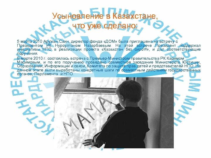 Усыновление в Казахстане, что уже сделано: 5 марта 2010 Аружан Саин, директор фонда «ДОМ»