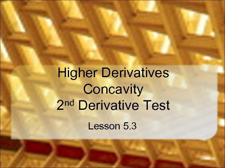 Higher Derivatives Concavity 2 nd Derivative Test Lesson 5. 3