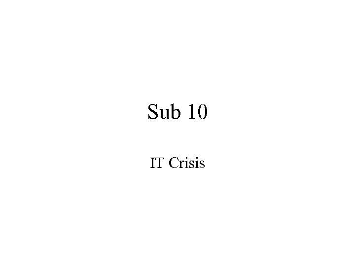Sub 10 IT Crisis