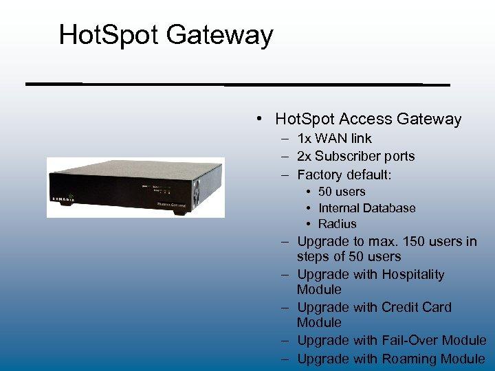 Hot. Spot Gateway • Hot. Spot Access Gateway – 1 x WAN link –