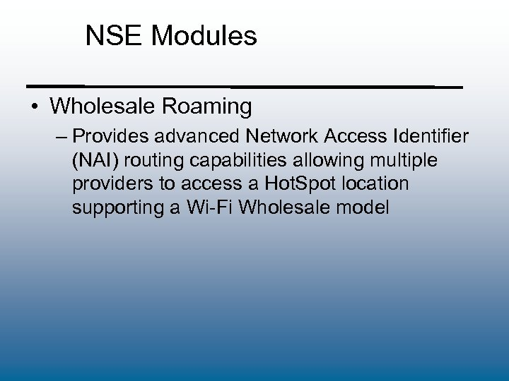 NSE Modules • Wholesale Roaming – Provides advanced Network Access Identifier (NAI) routing capabilities