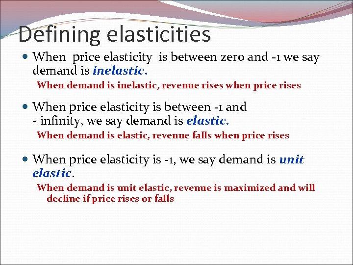 Defining elasticities When price elasticity is between zero and -1 we say demand is