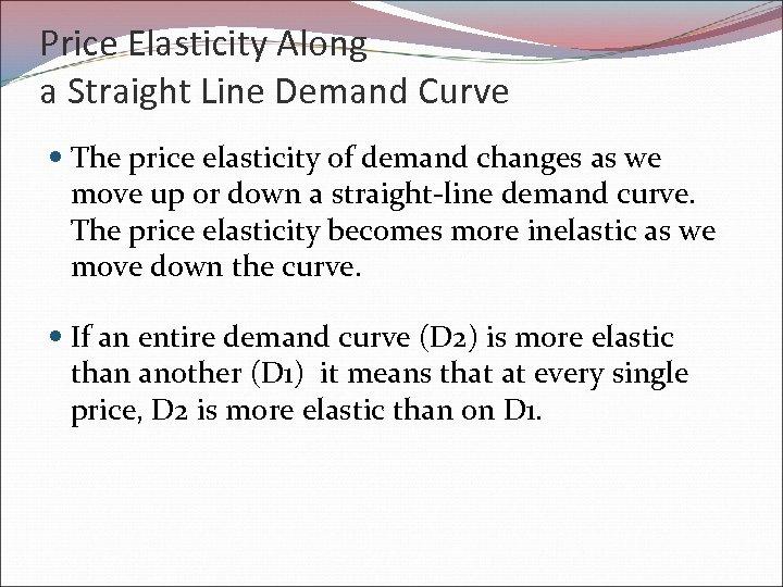 Price Elasticity Along a Straight Line Demand Curve The price elasticity of demand changes