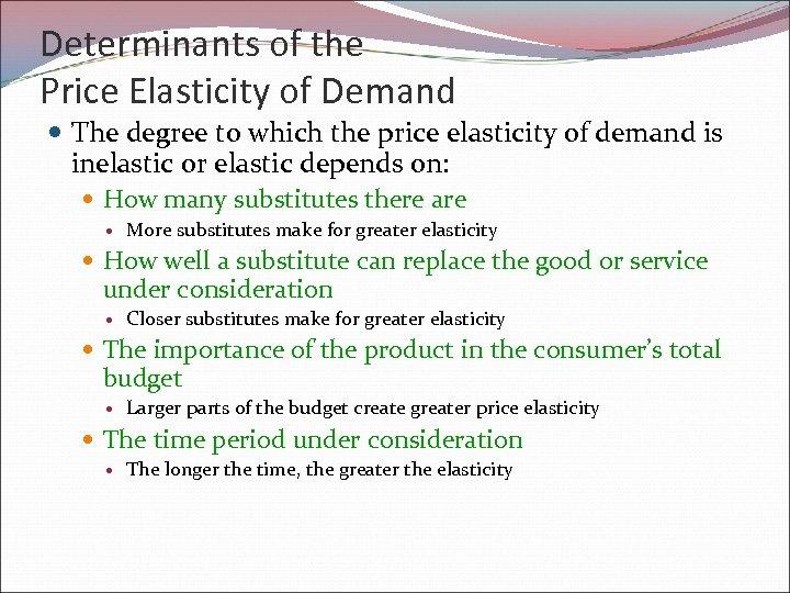 Determinants of the Price Elasticity of Demand The degree to which the price elasticity