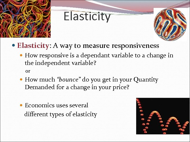 Elasticity Elasticity: A way to measure responsiveness How responsive is a dependant variable to
