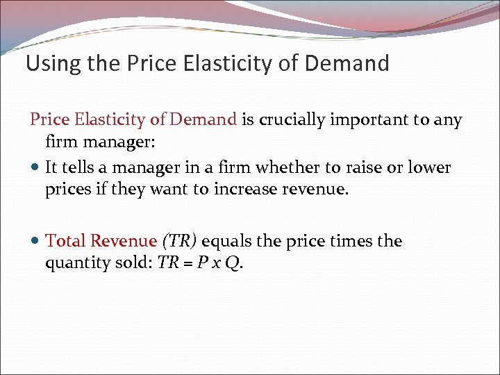 Using the Price Elasticity of Demand is crucially important to any firm manager: It