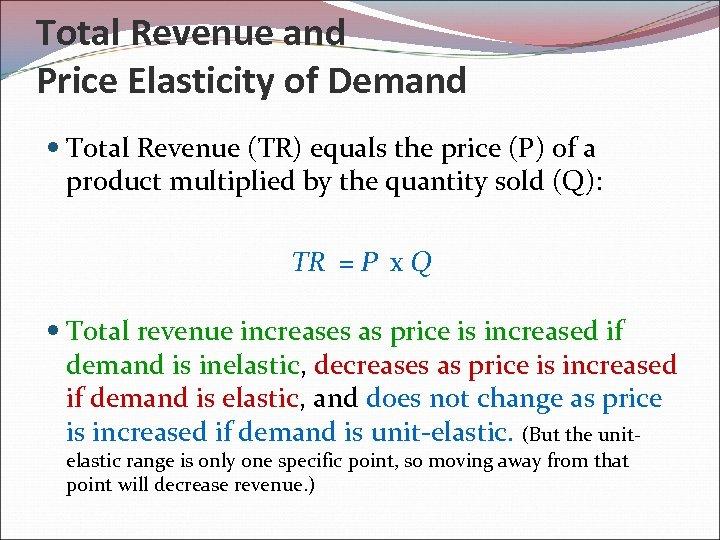 Total Revenue and Price Elasticity of Demand Total Revenue (TR) equals the price (P)