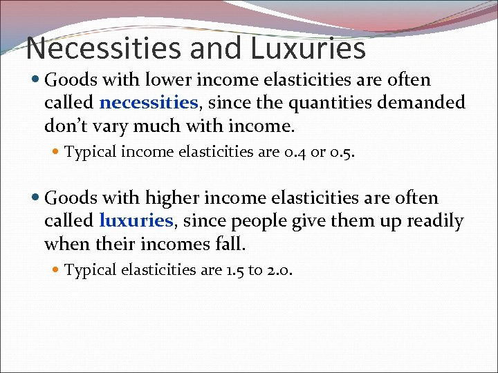 Necessities and Luxuries Goods with lower income elasticities are often called necessities, since the