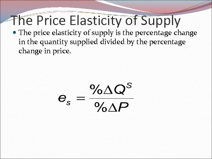 The Price Elasticity of Supply The price elasticity of supply is the percentage change