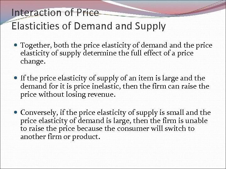 Interaction of Price Elasticities of Demand Supply Together, both the price elasticity of demand