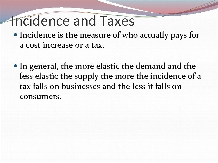 Incidence and Taxes Incidence is the measure of who actually pays for a cost