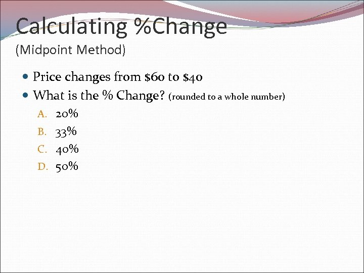 Calculating %Change (Midpoint Method) Price changes from $60 to $40 What is the %