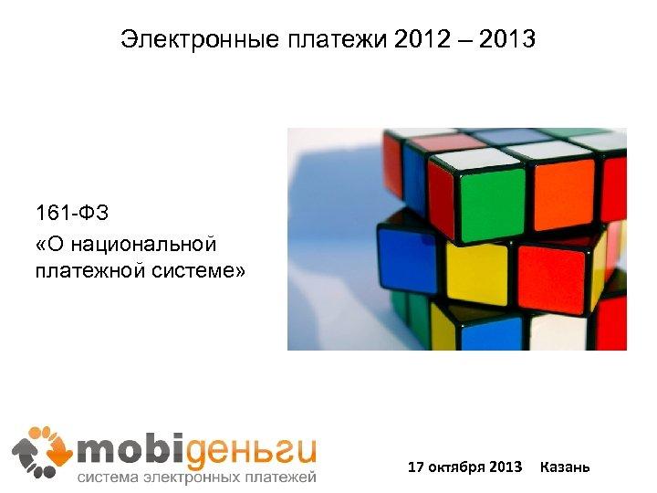 Электронные платежи 2012 – 2013 Новые правила игры 161 -ФЗ «О национальной платежной системе»
