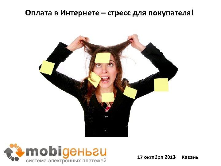 Оплата в Интернете – стресс для покупателя! 17 октября 2013 Казань