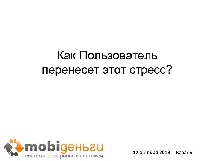 Как Пользователь перенесет этот стресс? 17 октября 2013 Казань
