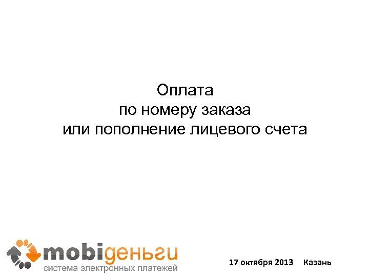 Оплата по номеру заказа или пополнение лицевого счета 17 октября 2013 Казань 41