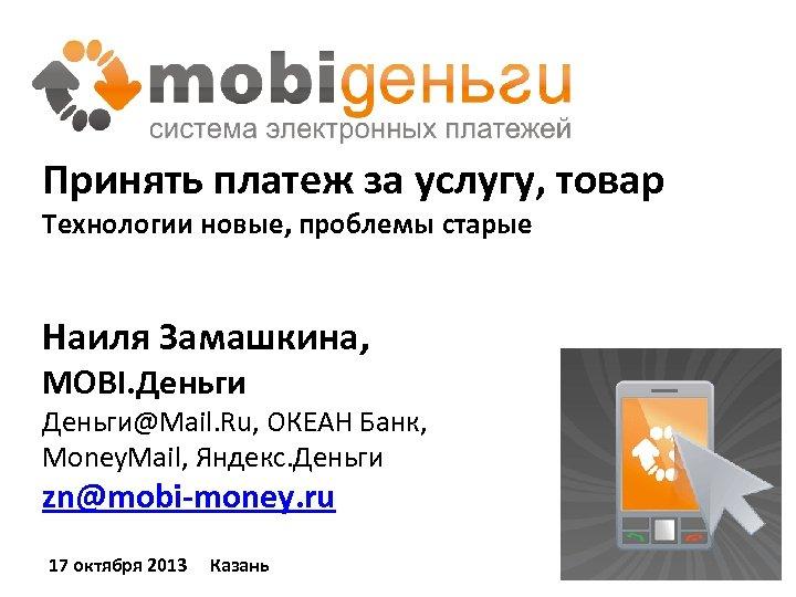 Принять платеж за услугу, товар Технологии новые, проблемы старые Наиля Замашкина, MOBI. Деньги@Mail. Ru,