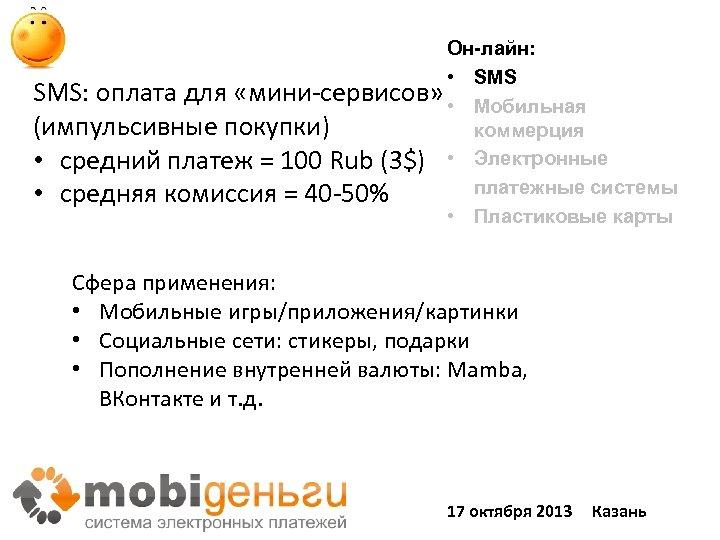 Он-лайн: • SMS: оплата для «мини-сервисов» • Мобильная (импульсивные покупки) коммерция • средний платеж