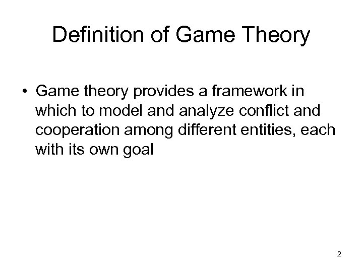 Definition of Game Theory • Game theory provides a framework in which to model