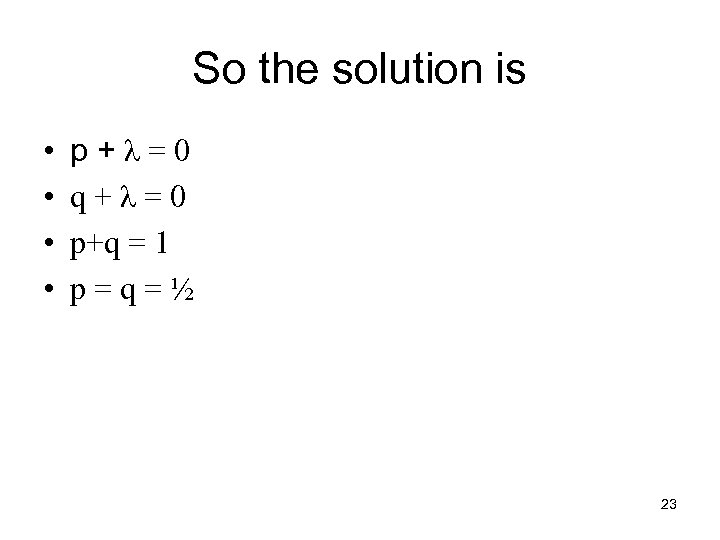 So the solution is • • p+λ=0 q+λ=0 p+q = 1 p=q=½ 23