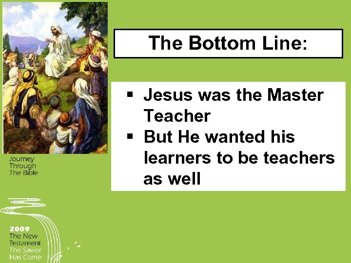 The Bottom Line: § Jesus was the Master Teacher § But He wanted his